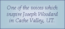 One of the voices which inspire Joseph Woodard of Cache Valley, UT.